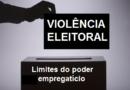 Violência eleitoral: limites do poder empregatício.